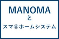 manomaとスマ@ホームシステム