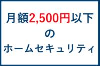 月額2,500円以下のホームセキュリティ